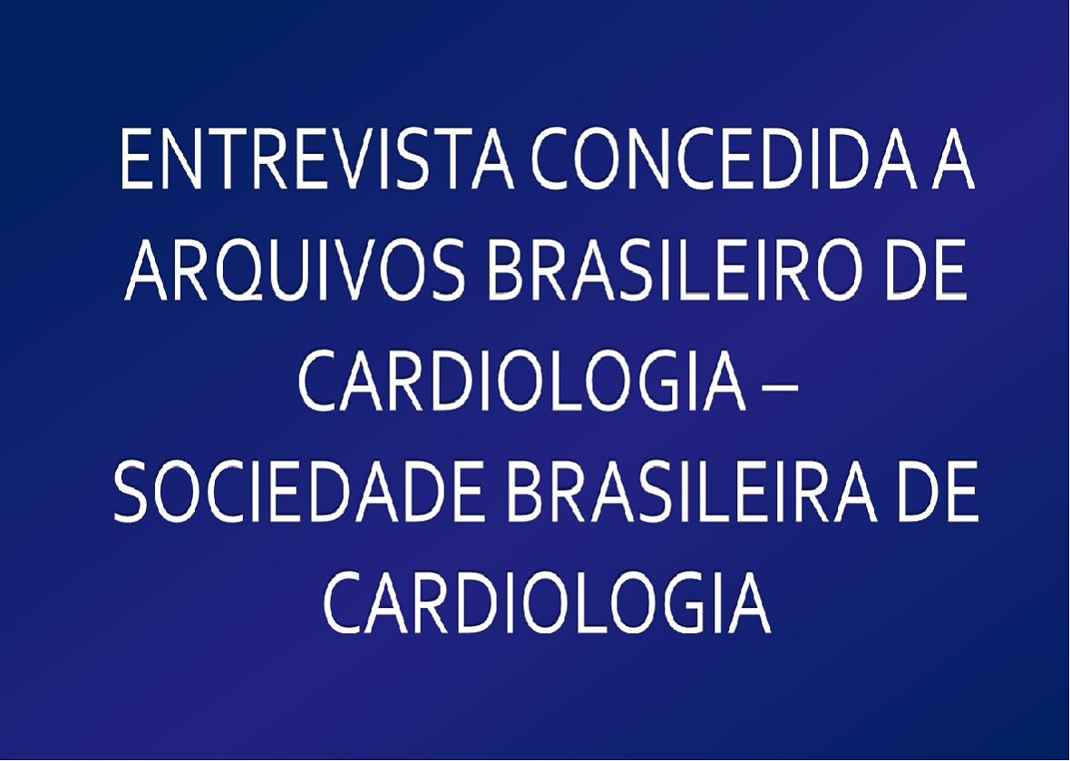 ENTREVISTA CONCEDIDA A ARQUIVOS BRASILEIRO DE CARDIOLOGIA - SOCIEDADE BRASILEIRA DE CARDIOLOGIA